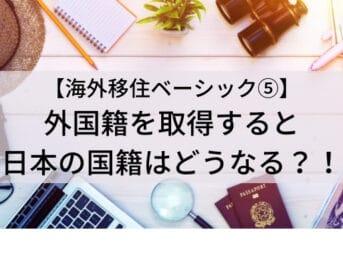 【海外移住ベーシック⑤】《外国籍の取得・日本国籍を失う》《二重国籍・日本国籍の選択》に関して